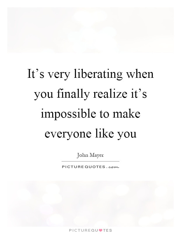 Its Very Liberating When You Finally Realize Its Impossible To
