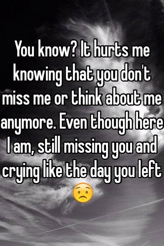 You Know It Hurts Me Knowing That You Dont Miss Me Or Think About