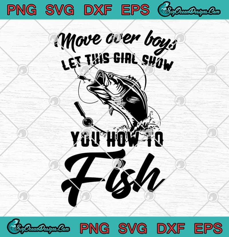 Download Move Over Boys Let This Girl Show You How To Fish Funny Fishing Svg Png Eps Dxf Fishing Lover Cricut File Silhouette Art Svg Png Eps Dxf Cricut Silhouette Designs
