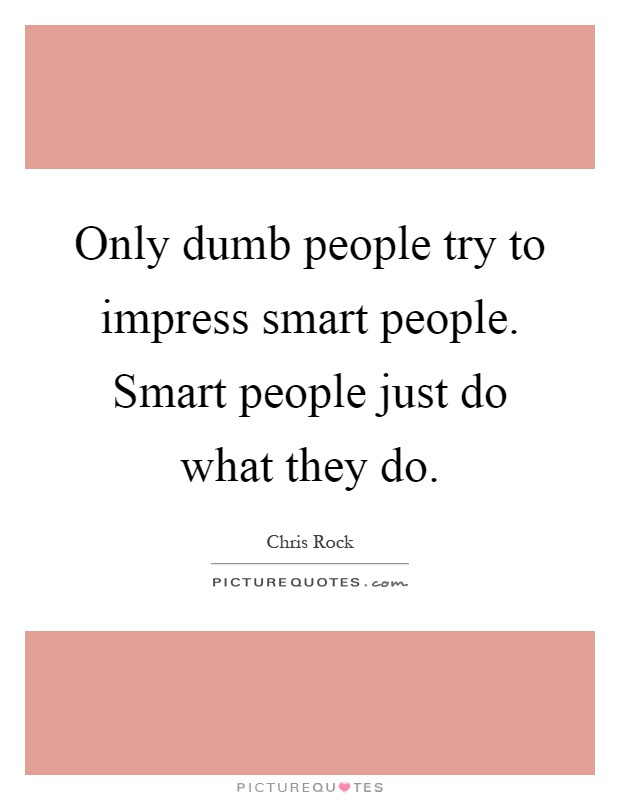 Only Dumb People Try To Impress Smart People Smart People Just