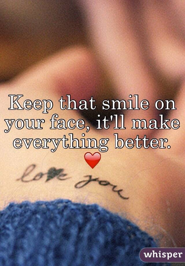 Keep That Smile On Your Face Itll Make Everything Better