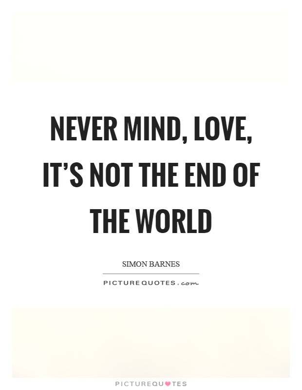 Never Mind Love Its Not The End Of The World Picture Quotes