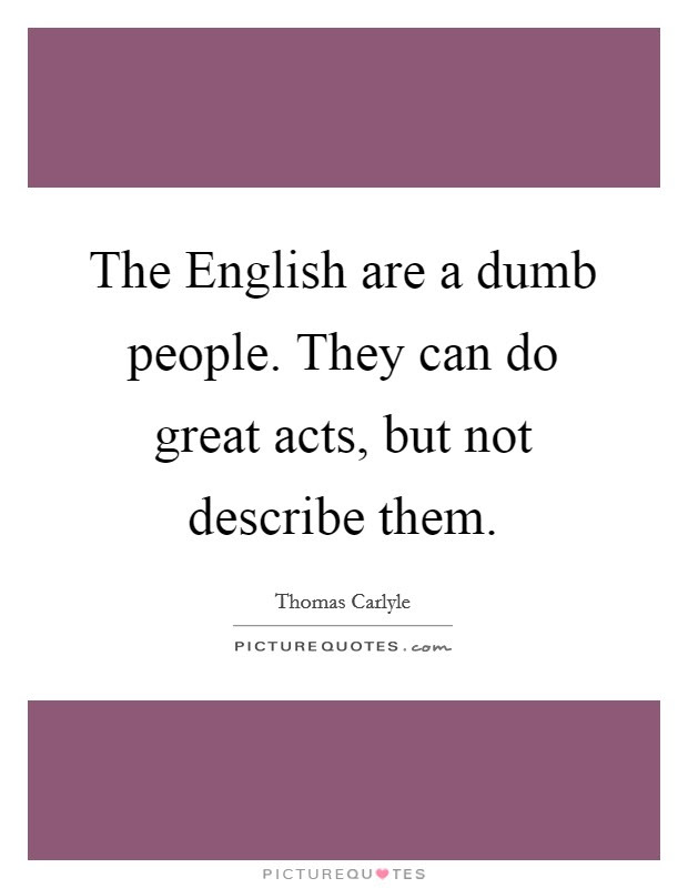 The English Are A Dumb People They Can Do Great Acts But Not