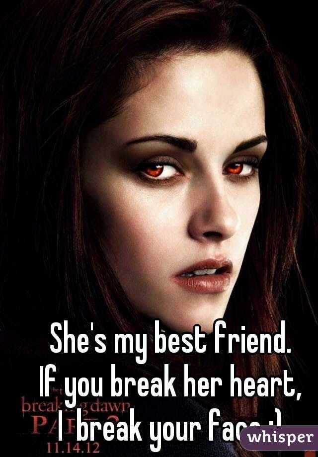 Shes My Best Friend If You Break Her Heart I Break Your Face