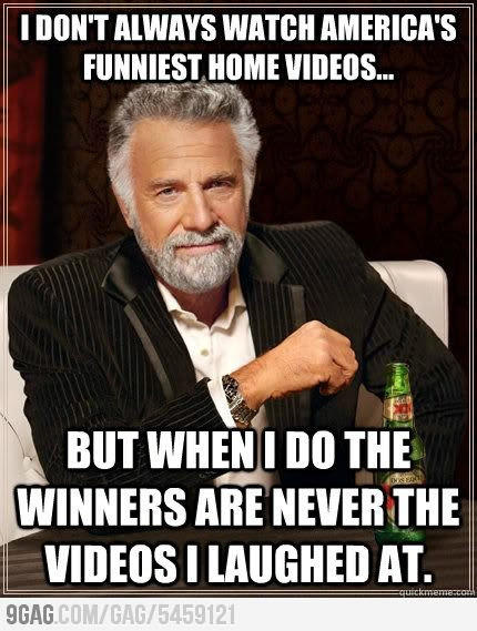 I don't always watch America's Funniest Home Videos... but when I do the winners are never the videos I laughed at.