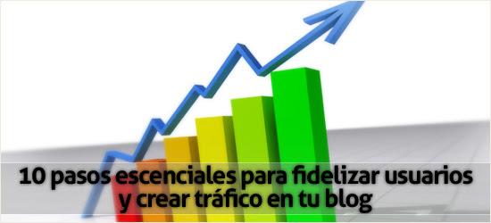 10 pasos esenciales para fidelizar usuarios y crear tráfico en tu blog
