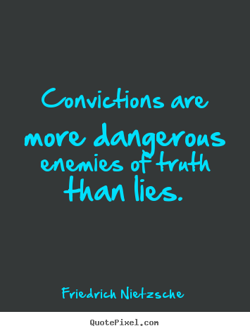 Inspirational Quotes Convictions Are More Dangerous Enemies Of