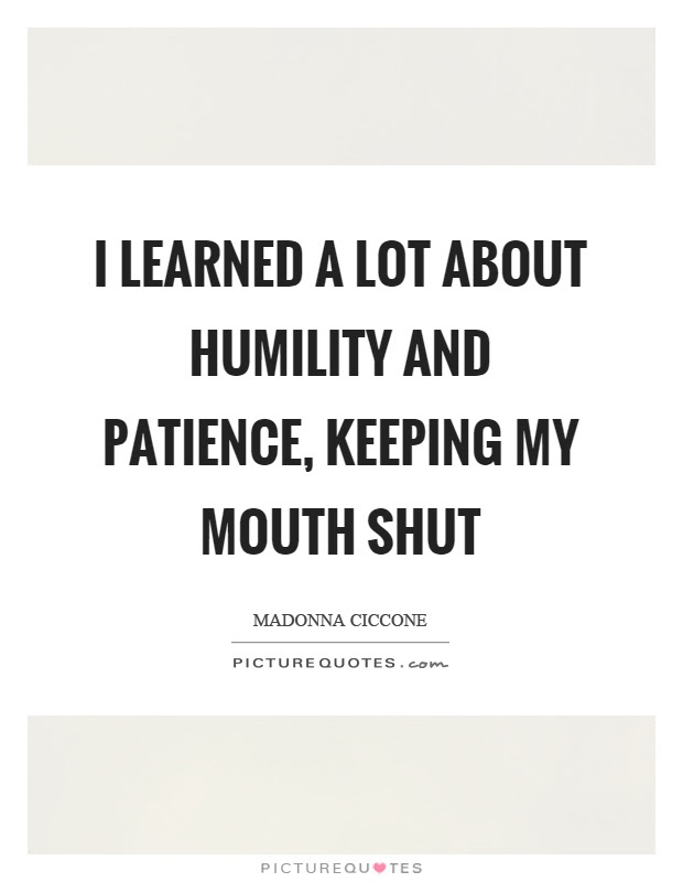 I Learned A Lot About Humility And Patience Keeping My Mouth