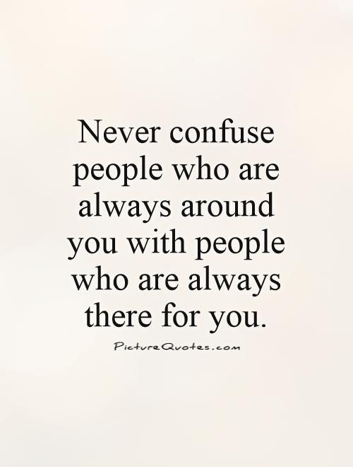 Never Confuse People Who Are Always Around You With People Who