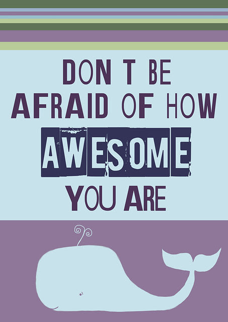don't be afraid of how awesome you are