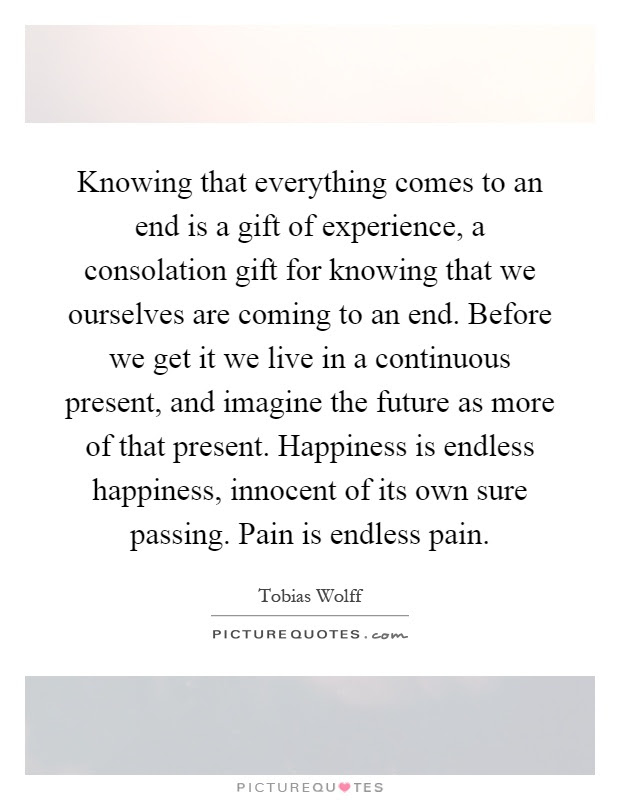 Knowing That Everything Comes To An End Is A Gift Of Experience