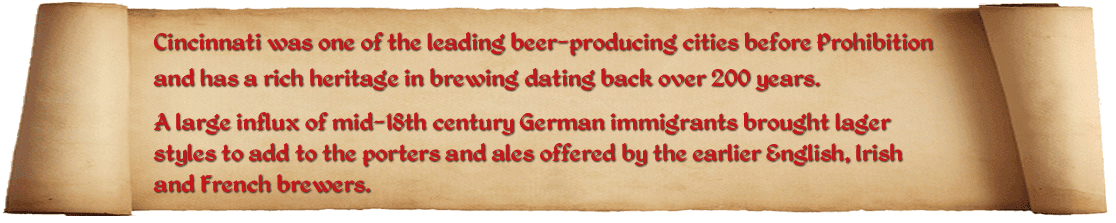 Cincinnati was one of the leading beer-producing cities before Prohibition and has a rich brewing heritage dating back over 200 years. A large influx of mid-18th century German immigrants brought lager styles to add to the porters and ales offered by the earlier British and French brewers.  The Cincinnati Brewing History Map documents those brewers from 1806-2006 with names and locations illustrated on a vintage Cincinnati street map. This site helps bring that map alive by adding more detail to individual brewers, along with frequent posts of some of their contributions (and escapades) to Cincinnati history.  Finally, we also a Google map of the current Cincinnati craft breweries which continue that great brewing tradition!