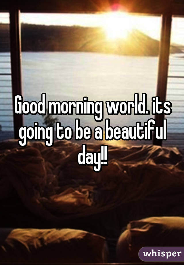 Good Morning World Its Going To Be A Beautiful Day