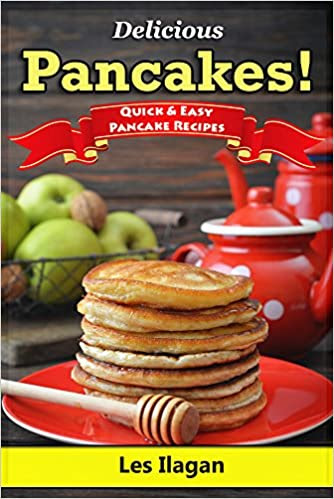Pancake Recipes! Quick and Easy Pancake Recipes: With this Pancake recipe book, making delicious pancakes is as easy as one, two, three!