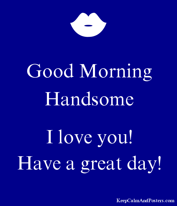Good Morning Handsome I Love You Have A Great Day Keep Calm And