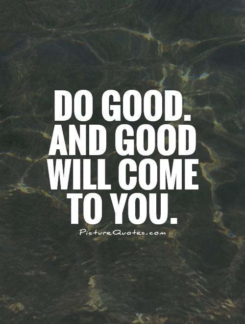 Do Good And Good Will Come To You Picture Quotes
