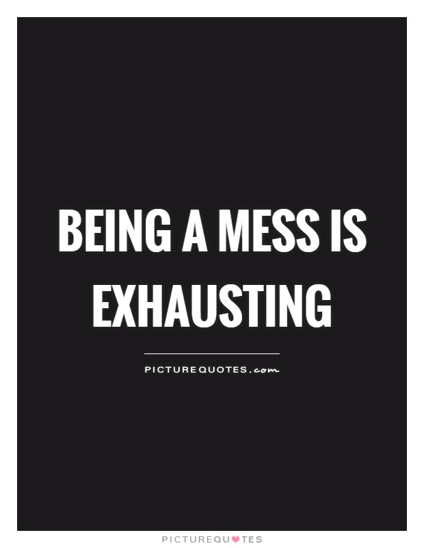 Being A Mess Is Exhausting Picture Quotes
