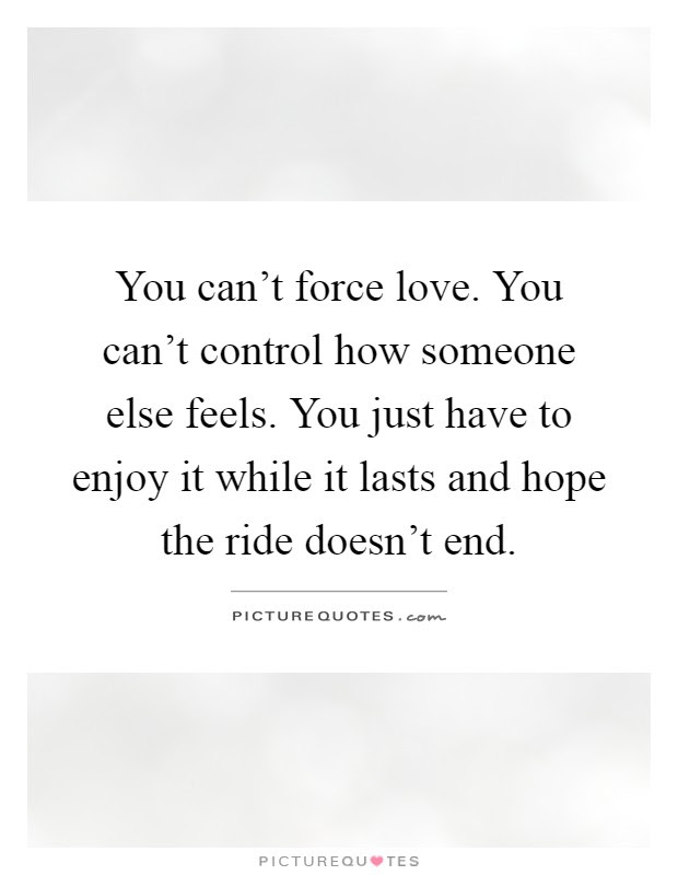 You Cant Force Love You Cant Control How Someone Else Feels