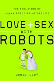 Love and Sex with Robots: The Evolution of Human-Robot Relationships, by David Levy