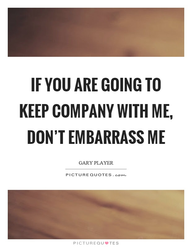 If You Are Going To Keep Company With Me Dont Embarrass Me