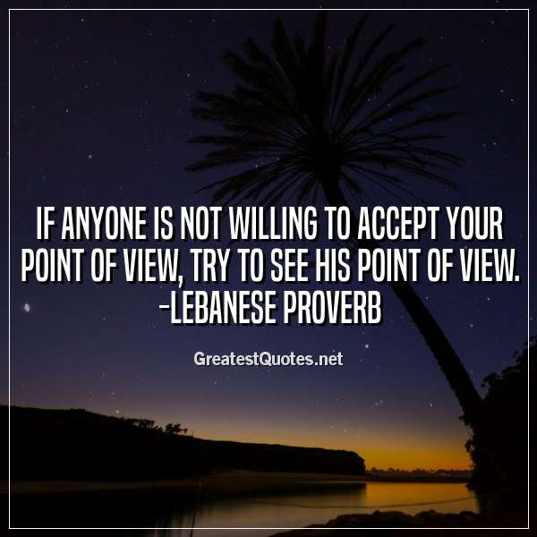 If Anyone Is Not Willing To Accept Your Point Of View Try To See
