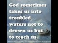 God sometimes takes us into troubled waters not to drown us but to teach us.