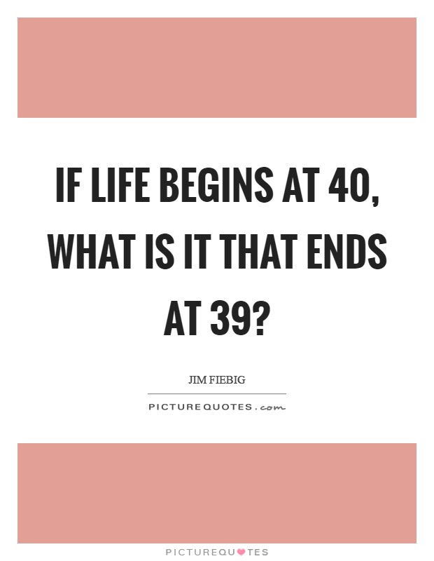 If Life Begins At 40 What Is It That Ends At 39 Picture Quotes
