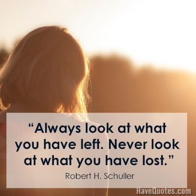 Always Look At What You Have Left Never Look At What You Have Lost