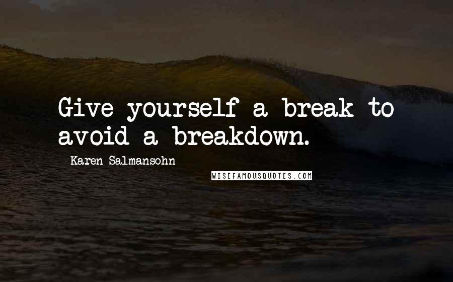 Karen Salmansohn Quotes Give Yourself A Break To Avoid A Breakdown