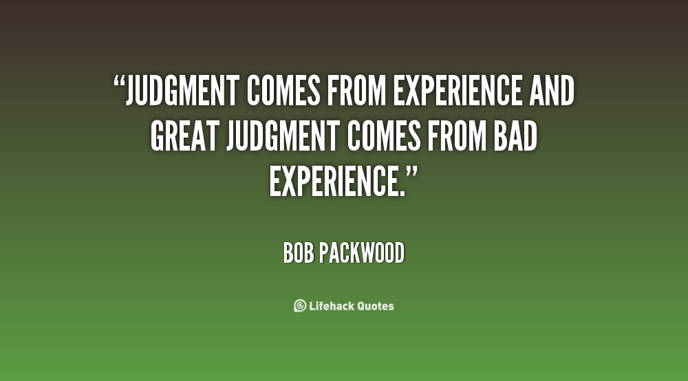 Judgement Comes From Experience And Experience Comes From Bad