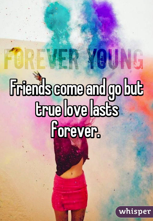 Friends Come And Go But True Love Lasts Forever
