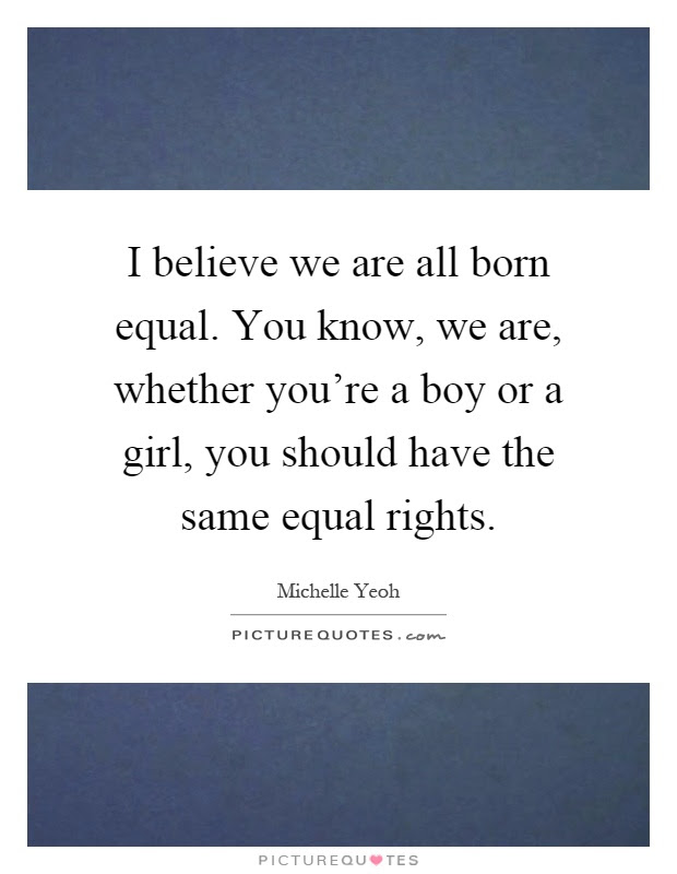 I Believe We Are All Born Equal You Know We Are Whether