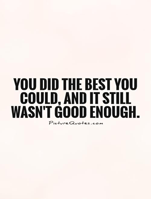 You Did The Best You Could And It Still Wasnt Good Enough