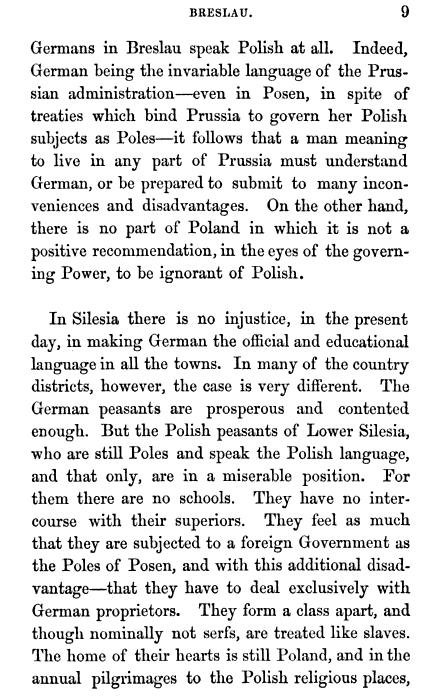 Germans in Breslau speak Polish at all Indeed German being the invariable language of the Prussian administration even in Posen in spite of treaties which bind Prussia to govern her Polish subjects as Poles it follows that a man meaning to live in any part of Prussia must understand German or be prepared to submit to many inconveniences and disadvantages On the other hand there is no part of Poland in which it is not a positive recommendation in the eyes of the governing Power to be ignorant of Polish In Silesia there is no injustice in the present day in making German the official and educational language in all the towns In many of the country districts however the case is very different The German