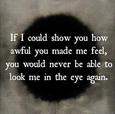 If I Could Show You How Awful You Made Me Feel You Would Never