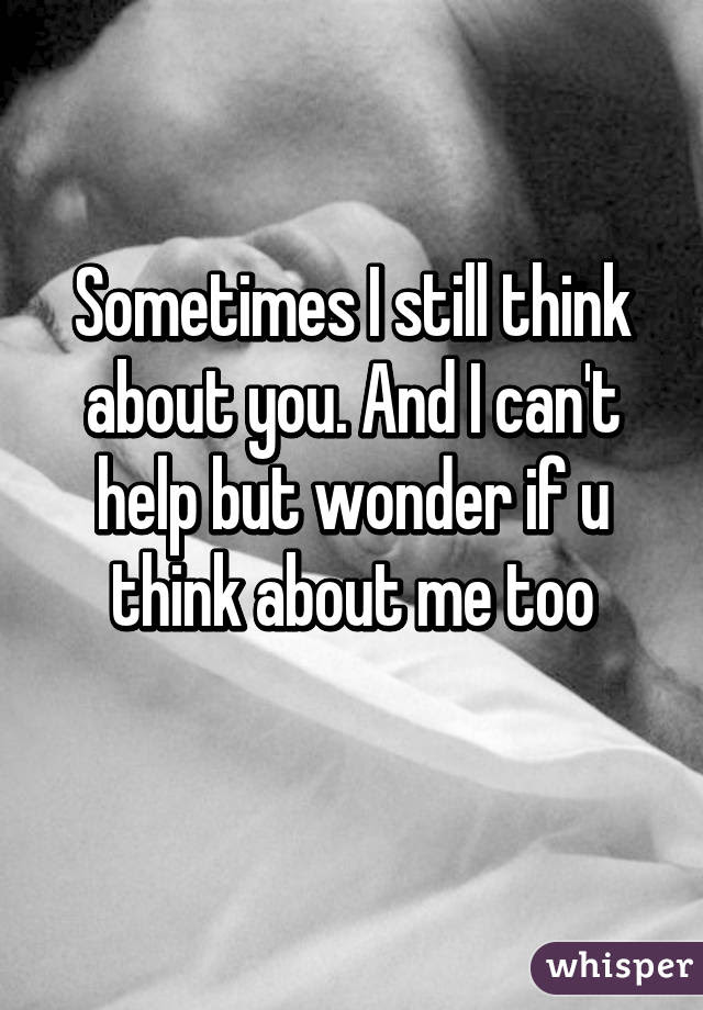 Sometimes I Still Think About You And I Cant Help But Wonder If U