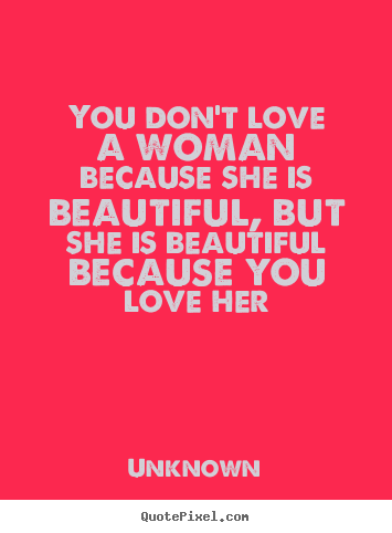 Quote About Love You Dont Love A Woman Because She Is Beautiful