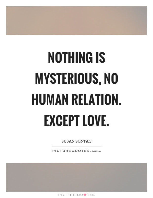 Nothing Is Mysterious No Human Relation Except Love Picture Quotes