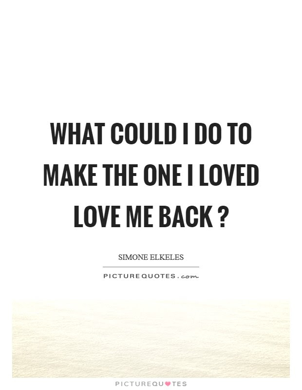 What Could I Do To Make The One I Loved Love Me Back Picture Quotes