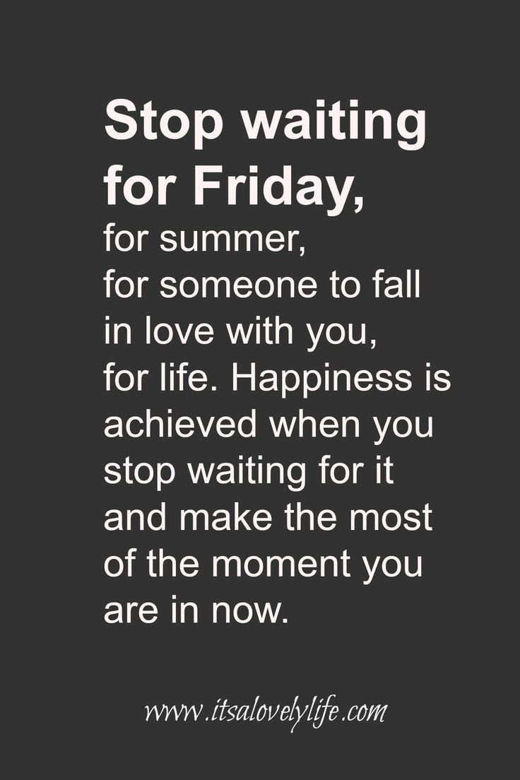 STOP waiting for FRIDAY Make the