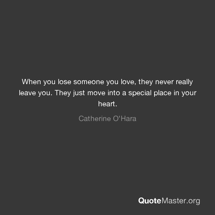 When You Lose Someone You Love They Never Really Leave You They