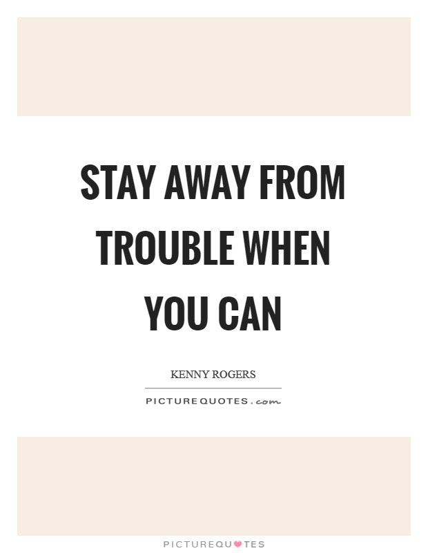 Stay Away From Trouble When You Can Picture Quotes