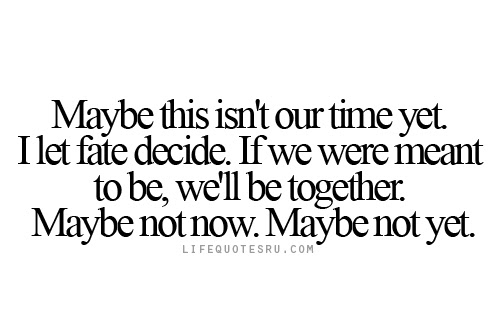 May Be This Isnt Our Time Yet I Let Fate Decide If We Were Meant
