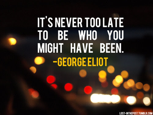 Its Never Too Late To Be Who You Might Have Been Friendship Quote