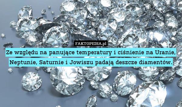Ze względu na panujące temperatury – Ze względu na panujące temperatury i ciśnienie na Uranie, Neptunie, Saturnie i Jowiszu padają deszcze diamentów.