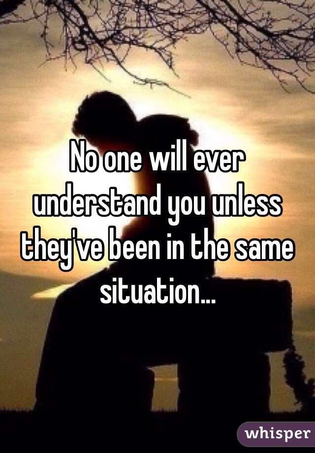 No One Will Ever Understand You Unless Theyve Been In The Same