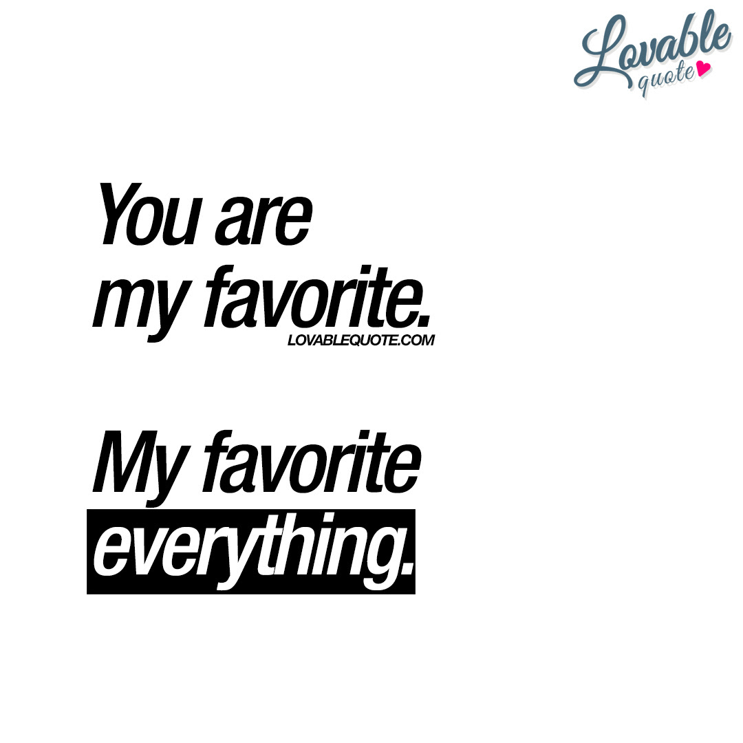 You Are My Favorite My Favorite Everything Lovable Quote