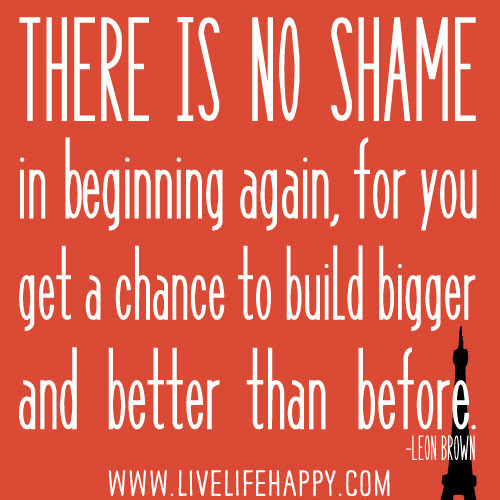 There Is Not Shame In Beginning Again Live Life Happy