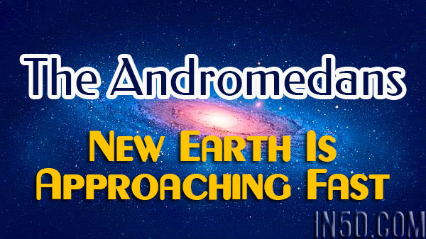 The Andromedans - New Earth Is Approaching Fast