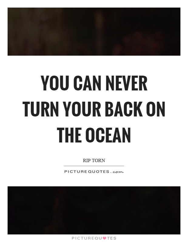 You Can Never Turn Your Back On The Ocean Picture Quotes